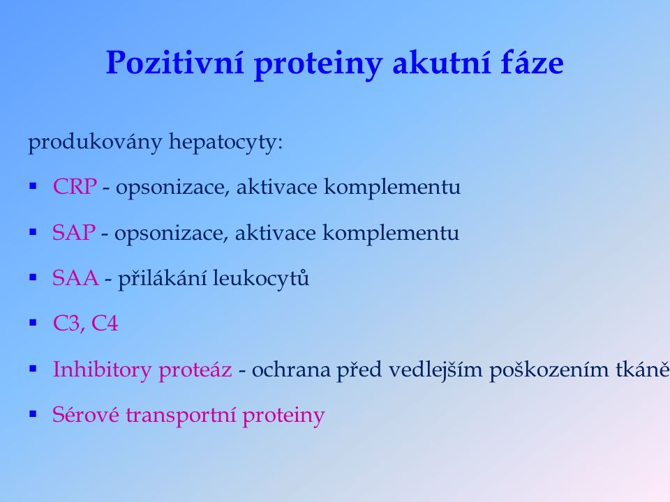 Pozitivní proteiny akutní fáze produkovány hepatocyty:  CRP - opsonizace, aktivace komplementu  SAP - opsonizace, aktivace komplementu  SAA - přilákání leukocytů  C3, C4  Inhibitory proteáz - ochrana před vedlejším poškozením tkáně  Sérové transportní proteiny