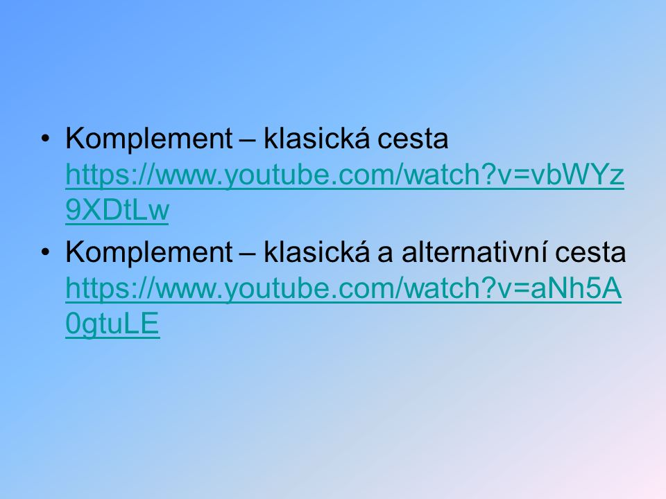 Komplement – klasická cesta https://www.youtube.com/watch?v=vbWYz 9XDtLw https://www.youtube.com/watch?v=vbWYz 9XDtLw Komplement – klasická a alternativní cesta https://www.youtube.com/watch?v=aNh5A 0gtuLE https://www.youtube.com/watch?v=aNh5A 0gtuLE