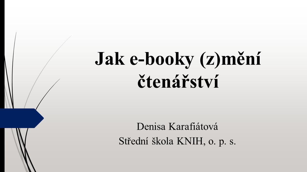 Jak e-booky (z)mění čtenářství Denisa Karafiátová Střední škola KNIH, o. p. s.