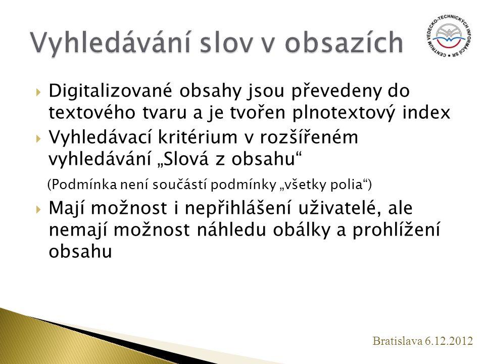""" Digitalizované obsahy jsou převedeny do textového tvaru a je tvořen plnotextový index  Vyhledávací kritérium v rozšířeném vyhledávání """"Slová z obsahu (Podmínka není součástí podmínky """"všetky polia )  Mají možnost i nepřihlášení uživatelé, ale nemají možnost náhledu obálky a prohlížení obsahu Bratislava 6.12.2012"""