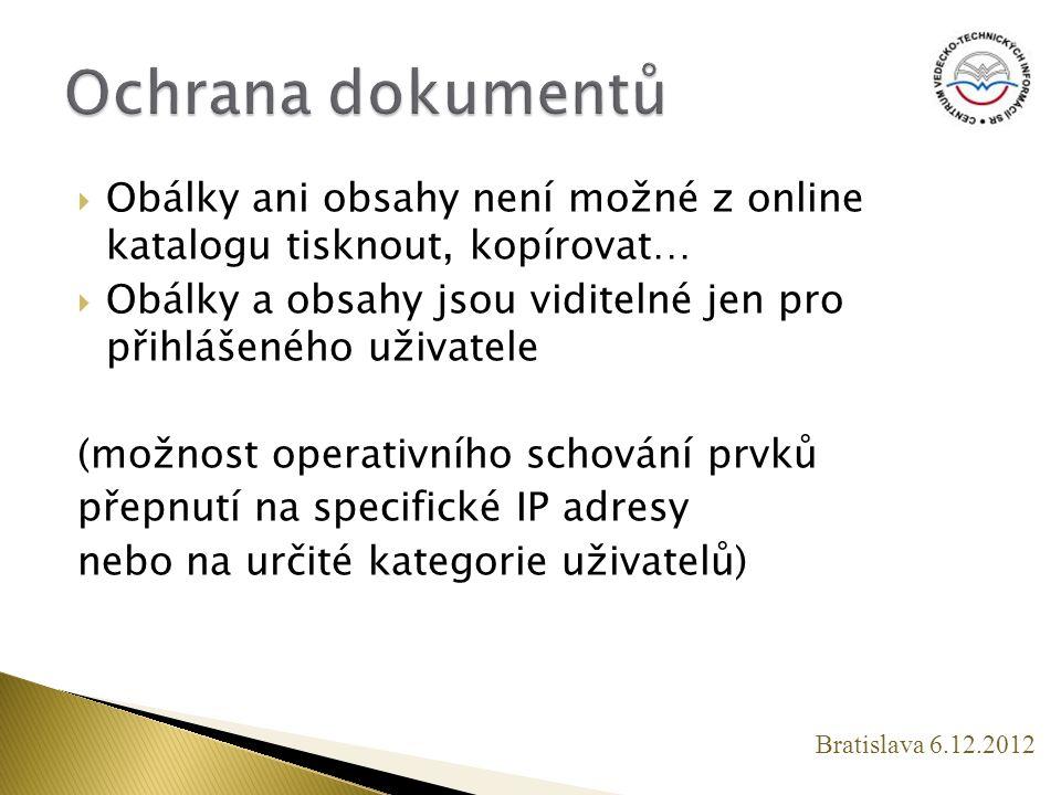  Obálky ani obsahy není možné z online katalogu tisknout, kopírovat…  Obálky a obsahy jsou viditelné jen pro přihlášeného uživatele (možnost operativního schování prvků přepnutí na specifické IP adresy nebo na určité kategorie uživatelů) Bratislava 6.12.2012