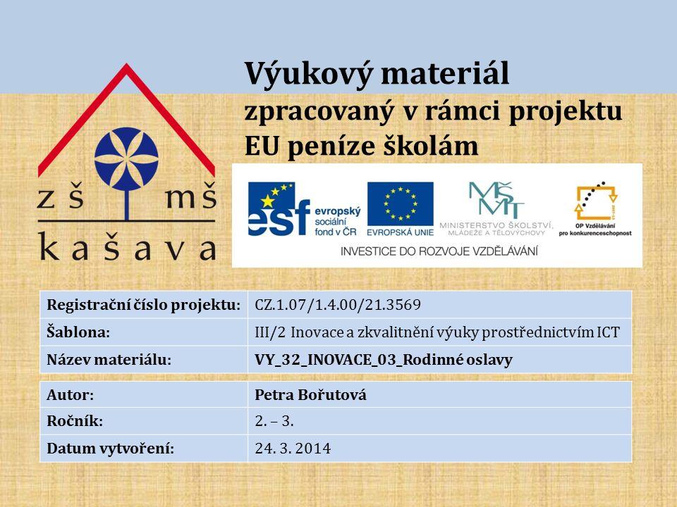 Výukový materiál zpracovaný v rámci projektu EU peníze školám Registrační číslo projektu:CZ.1.07/1.4.00/21.3569 Šablona:III/2 Inovace a zkvalitnění výuky prostřednictvím ICT Název materiálu:VY_32_INOVACE_03_Rodinné oslavy Autor:Petra Bořutová Ročník:2.