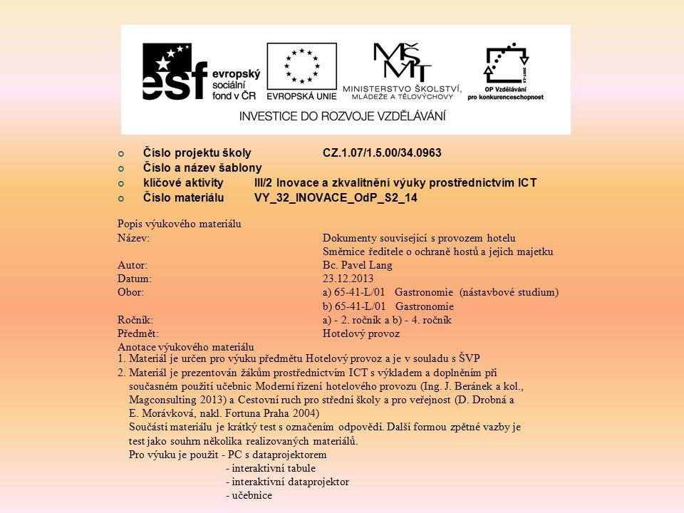 Číslo projektu školy CZ.1.07/1.5.00/34.0963 Číslo a název šablony klíčové aktivity III/2 Inovace a zkvalitnění výuky prostřednictvím ICT Číslo materiáluVY_32_INOVACE_OdP_S2_14 Popis výukového materiálu Název:Dokumenty související s provozem hotelu Směrnice ředitele o ochraně hostů a jejich majetku Autor:Bc.