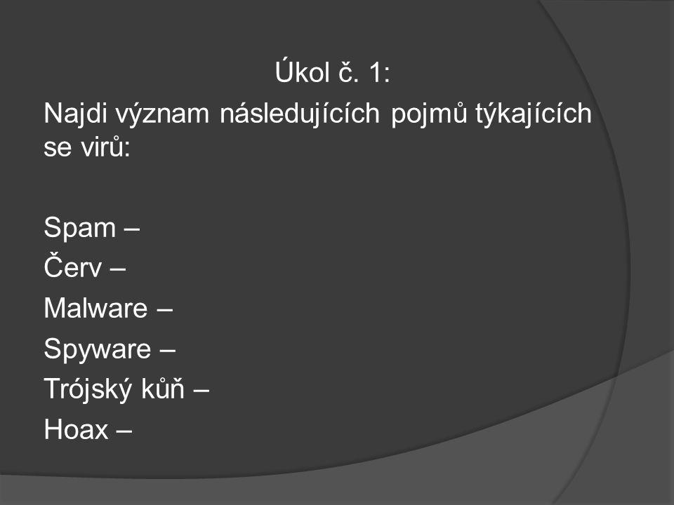Úkol č. 1: Najdi význam následujících pojmů týkajících se virů: Spam – Červ – Malware – Spyware – Trójský kůň – Hoax –