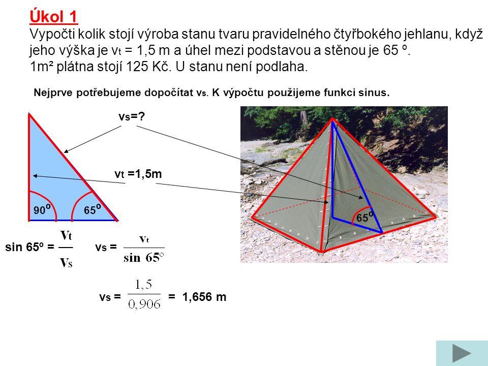 Úkol 1 Vypočti kolik stojí výroba stanu tvaru pravidelného čtyřbokého jehlanu, když jeho výška je v t = 1,5 m a úhel mezi podstavou a stěnou je 65 º.