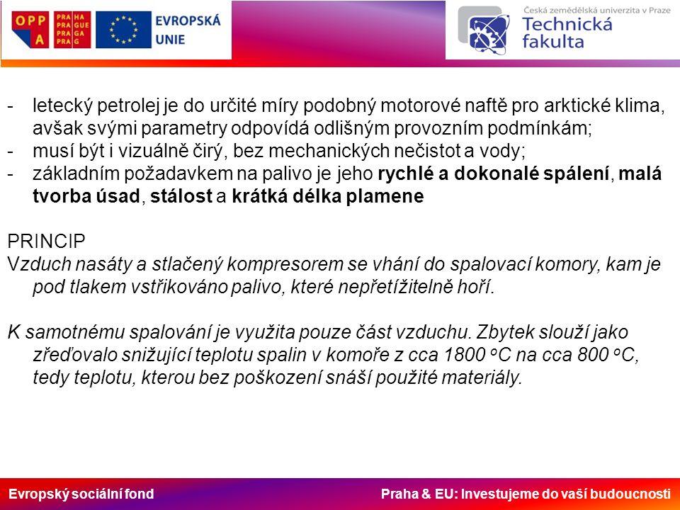 Evropský sociální fond Praha & EU: Investujeme do vaší budoucnosti -letecký petrolej je do určité míry podobný motorové naftě pro arktické klima, avšak svými parametry odpovídá odlišným provozním podmínkám; -musí být i vizuálně čirý, bez mechanických nečistot a vody; -základním požadavkem na palivo je jeho rychlé a dokonalé spálení, malá tvorba úsad, stálost a krátká délka plamene PRINCIP Vzduch nasáty a stlačený kompresorem se vhání do spalovací komory, kam je pod tlakem vstřikováno palivo, které nepřetížitelně hoří.
