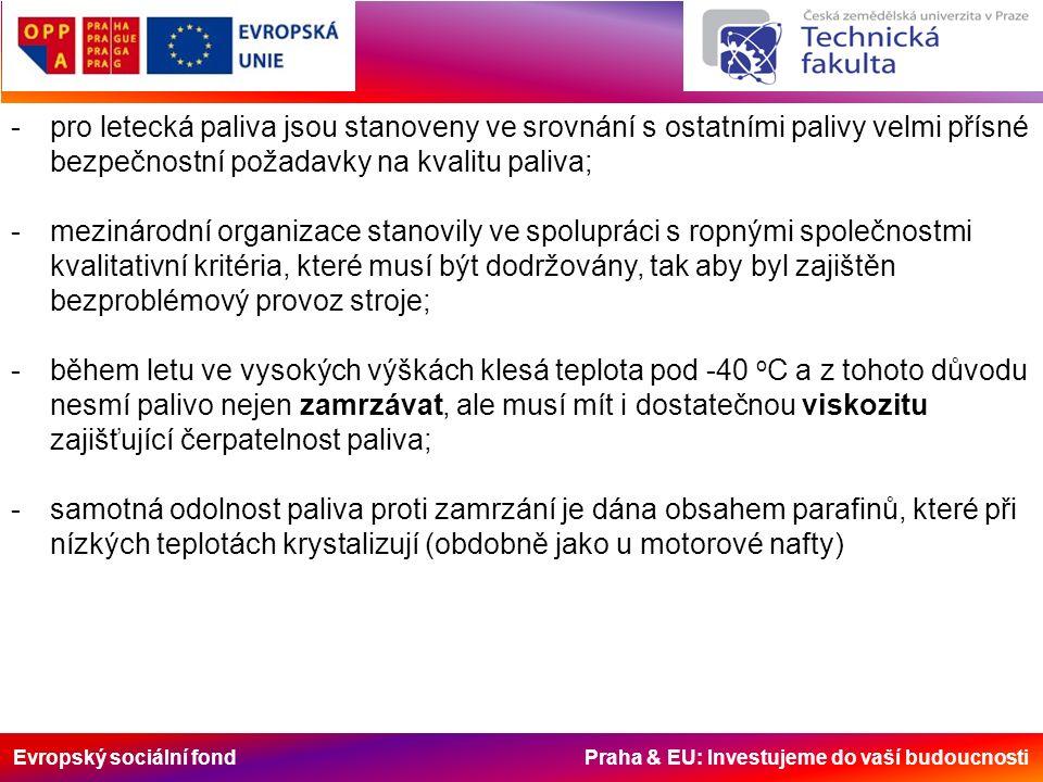 Evropský sociální fond Praha & EU: Investujeme do vaší budoucnosti -pro letecká paliva jsou stanoveny ve srovnání s ostatními palivy velmi přísné bezpečnostní požadavky na kvalitu paliva; -mezinárodní organizace stanovily ve spolupráci s ropnými společnostmi kvalitativní kritéria, které musí být dodržovány, tak aby byl zajištěn bezproblémový provoz stroje; -během letu ve vysokých výškách klesá teplota pod -40 o C a z tohoto důvodu nesmí palivo nejen zamrzávat, ale musí mít i dostatečnou viskozitu zajišťující čerpatelnost paliva; -samotná odolnost paliva proti zamrzání je dána obsahem parafinů, které při nízkých teplotách krystalizují (obdobně jako u motorové nafty)