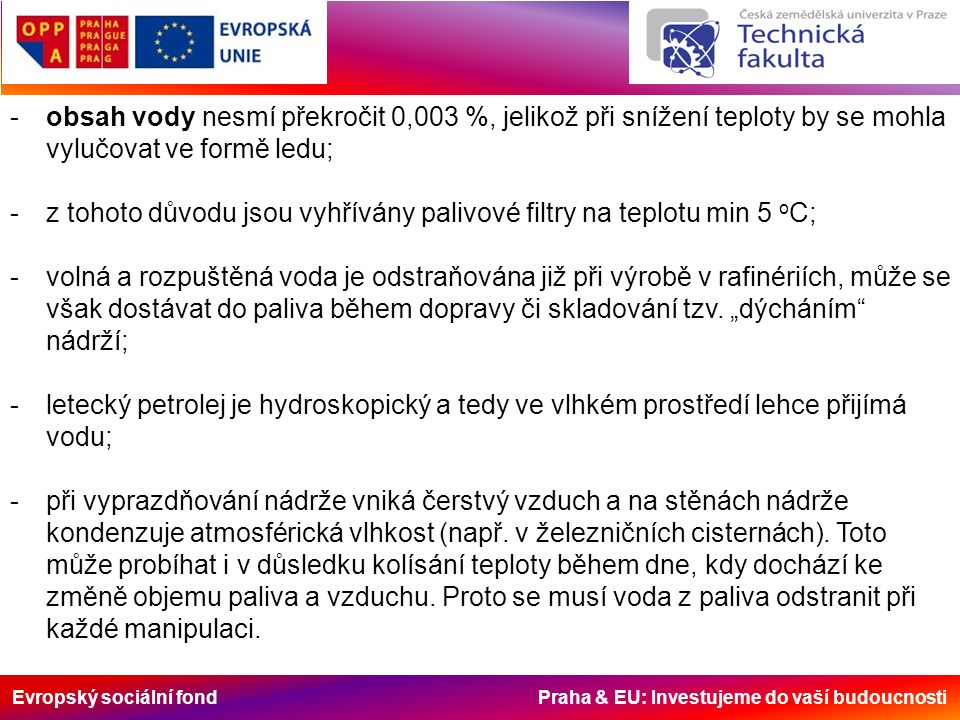 Evropský sociální fond Praha & EU: Investujeme do vaší budoucnosti -obsah vody nesmí překročit 0,003 %, jelikož při snížení teploty by se mohla vylučovat ve formě ledu; -z tohoto důvodu jsou vyhřívány palivové filtry na teplotu min 5 o C; -volná a rozpuštěná voda je odstraňována již při výrobě v rafinériích, může se však dostávat do paliva během dopravy či skladování tzv.