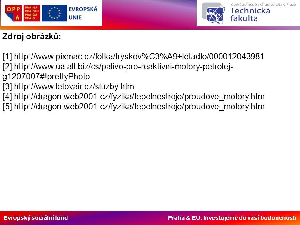 Evropský sociální fond Praha & EU: Investujeme do vaší budoucnosti Zdroj obrázků: [1] http://www.pixmac.cz/fotka/tryskov%C3%A9+letadlo/000012043981 [2] http://www.ua.all.biz/cs/palivo-pro-reaktivni-motory-petrolej- g1207007#!prettyPhoto [3] http://www.letovair.cz/sluzby.htm [4] http://dragon.web2001.cz/fyzika/tepelnestroje/proudove_motory.htm [5] http://dragon.web2001.cz/fyzika/tepelnestroje/proudove_motory.htm