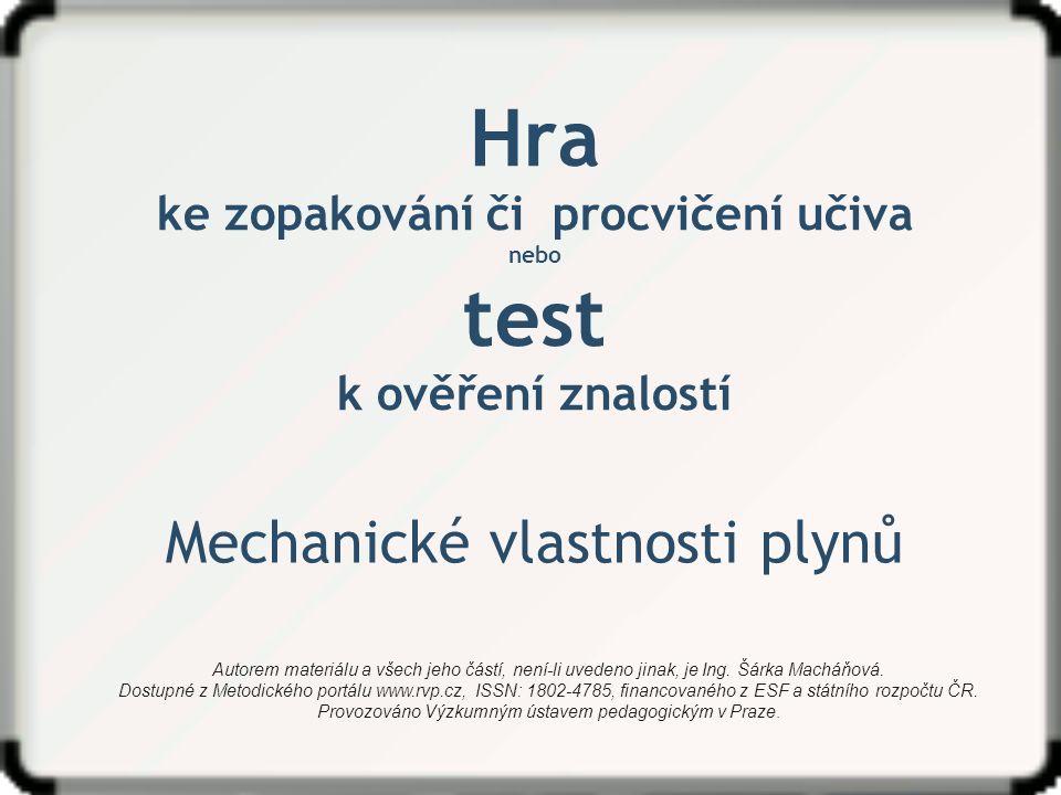 Hra ke zopakování či procvičení učiva nebo test k ověření znalostí Mechanické vlastnosti plynů Autorem materiálu a všech jeho částí, není-li uvedeno j