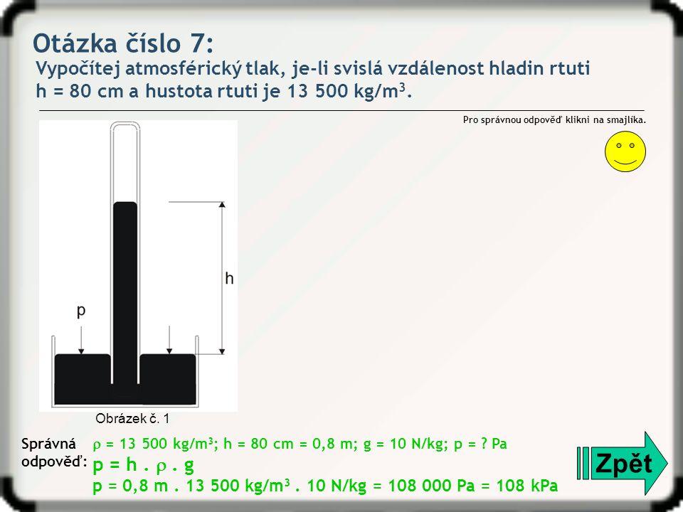 Otázka číslo 7: Vypočítej atmosférický tlak, je-li svislá vzdálenost hladin rtuti h = 80 cm a hustota rtuti je 13 500 kg/m 3. Zpět Správná odpověď: Pr