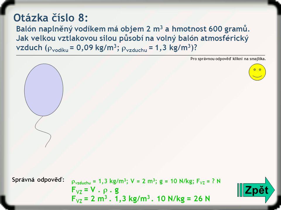Otázka číslo 8: Balón naplněný vodíkem má objem 2 m 3 a hmotnost 600 gramů. Jak velkou vztlakovou silou působí na volný balón atmosférický vzduch ( 