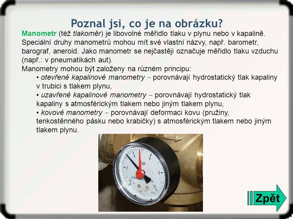 Zpět Manometr (též tlakoměr) je libovolné měřidlo tlaku v plynu nebo v kapalině. Speciální druhy manometrů mohou mít své vlastní názvy, např. barometr