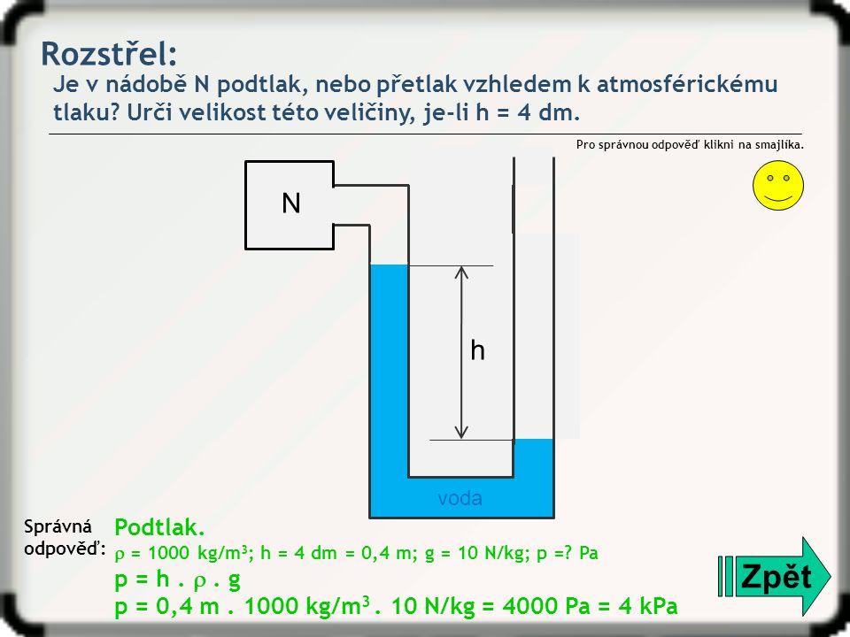 Rozstřel: Je v nádobě N podtlak, nebo přetlak vzhledem k atmosférickému tlaku? Urči velikost této veličiny, je-li h = 4 dm. Zpět Správná odpověď: Pro