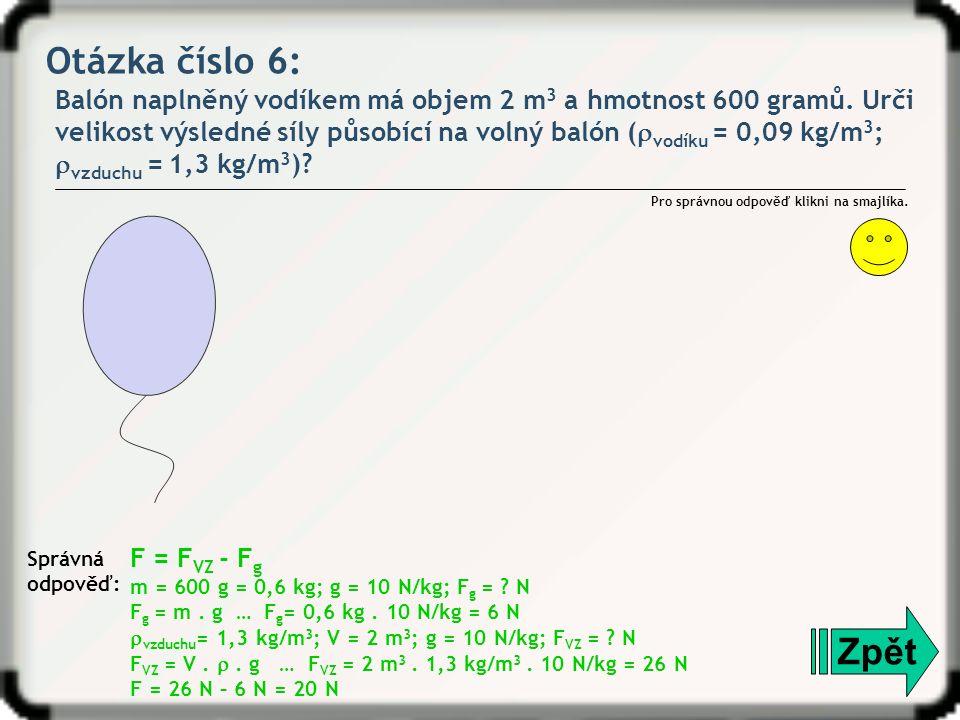 Otázka číslo 6: Balón naplněný vodíkem má objem 2 m 3 a hmotnost 600 gramů. Urči velikost výsledné síly působící na volný balón (  vodíku = 0,09 kg/m