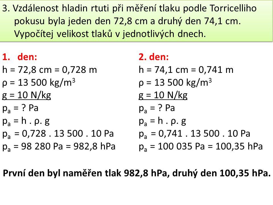3. Vzdálenost hladin rtuti při měření tlaku podle Torricelliho pokusu byla jeden den 72,8 cm a druhý den 74,1 cm. Vypočítej velikost tlaků v jednotliv