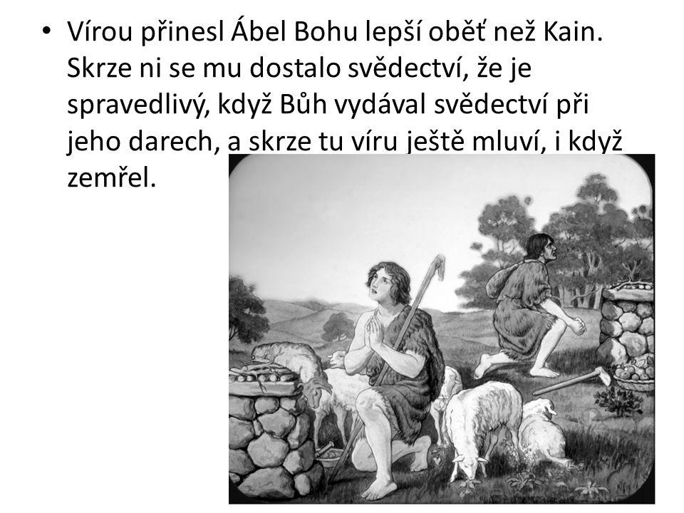 Vírou přinesl Ábel Bohu lepší oběť než Kain. Skrze ni se mu dostalo svědectví, že je spravedlivý, když Bůh vydával svědectví při jeho darech, a skrze