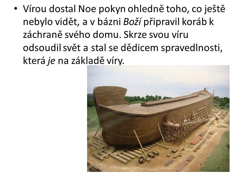 Vírou dostal Noe pokyn ohledně toho, co ještě nebylo vidět, a v bázni Boží připravil koráb k záchraně svého domu. Skrze svou víru odsoudil svět a stal
