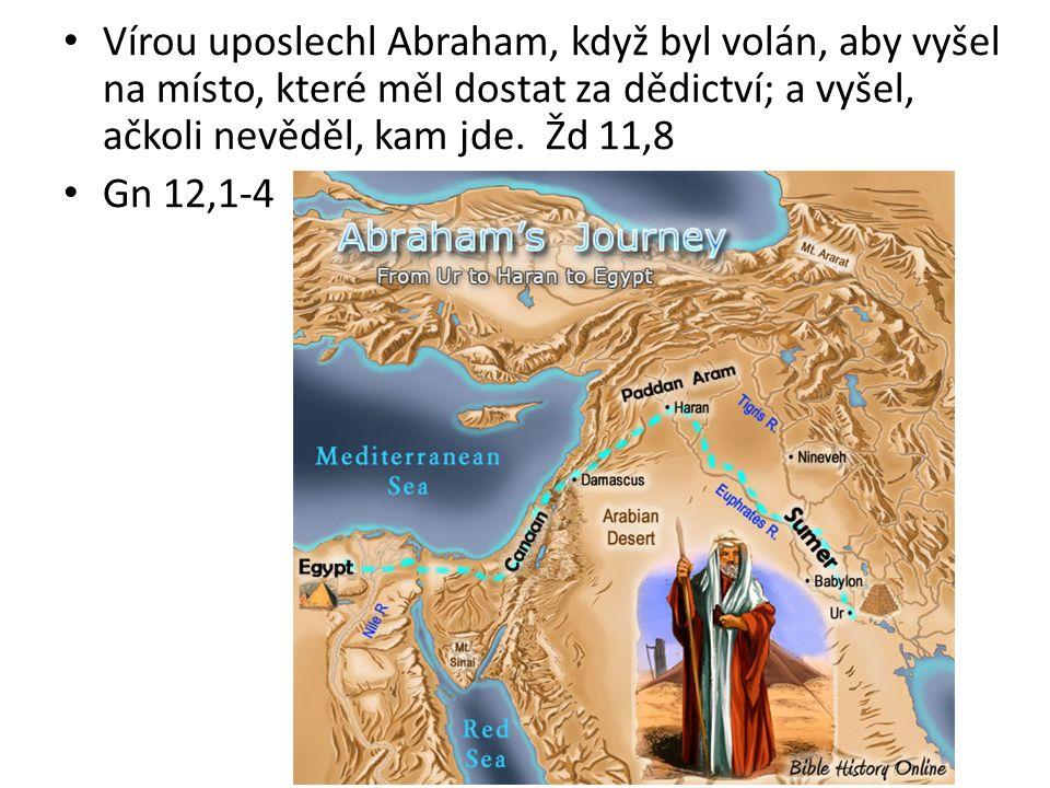 Vírou uposlechl Abraham, když byl volán, aby vyšel na místo, které měl dostat za dědictví; a vyšel, ačkoli nevěděl, kam jde. Žd 11,8 Gn 12,1-4
