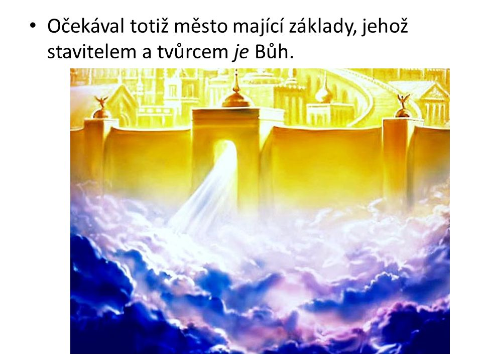 Očekával totiž město mající základy, jehož stavitelem a tvůrcem je Bůh.