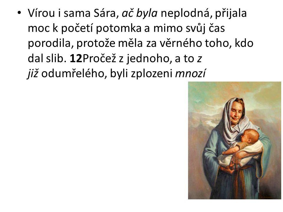 Vírou i sama Sára, ač byla neplodná, přijala moc k početí potomka a mimo svůj čas porodila, protože měla za věrného toho, kdo dal slib. 12Pročež z jed