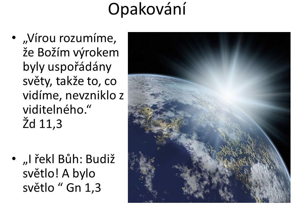 """Opakování """"Vírou rozumíme, že Božím výrokem byly uspořádány světy, takže to, co vidíme, nevzniklo z viditelného."""" Žd 11,3 """"I řekl Bůh: Budiž světlo! A"""