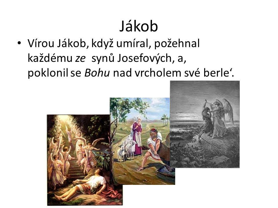 Jákob Vírou Jákob, když umíral, požehnal každému ze synů Josefových, a' poklonil se Bohu nad vrcholem své berle'.