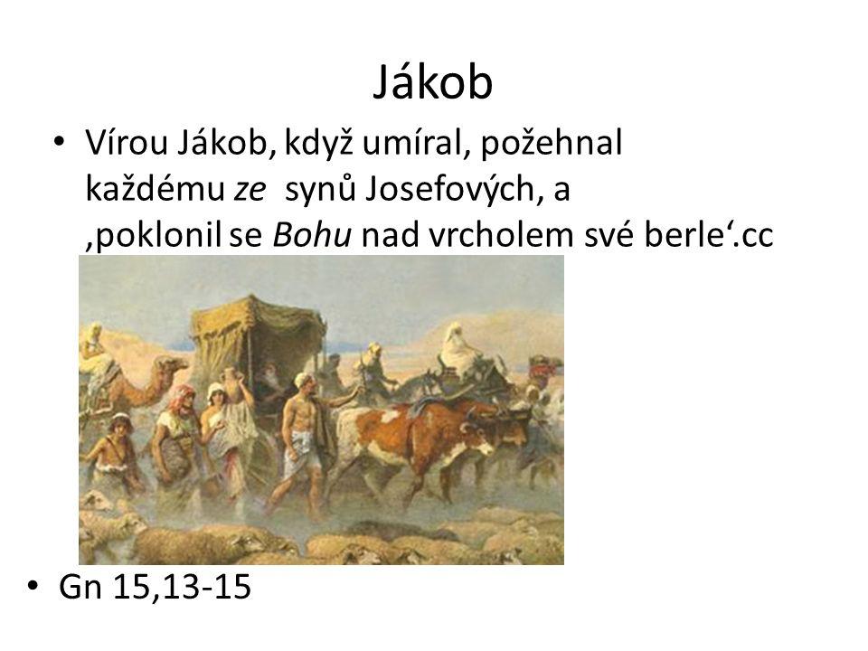 Jákob Vírou Jákob, když umíral, požehnal každému ze synů Josefových, a 'poklonil se Bohu nad vrcholem své berle'.cc Gn 15,13-15
