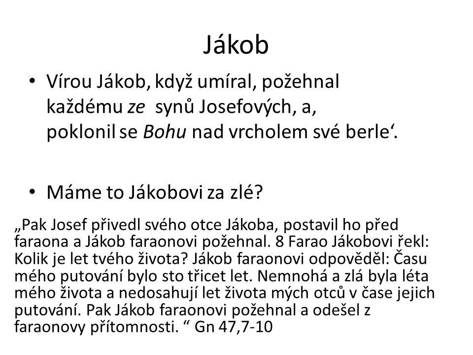 """Jákob Vírou Jákob, když umíral, požehnal každému ze synů Josefových, a' poklonil se Bohu nad vrcholem své berle'. Máme to Jákobovi za zlé? """"Pak Josef"""