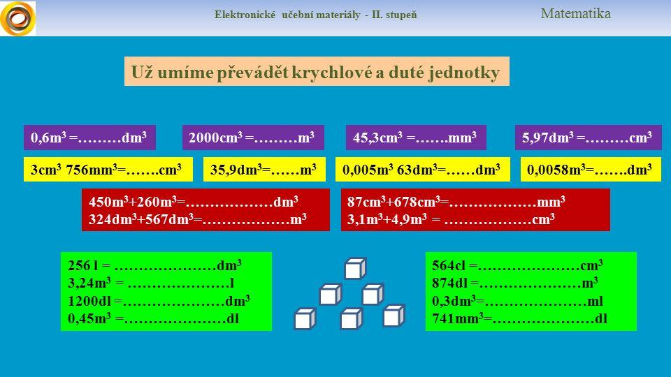Elektronické učební materiály - II. stupeň Matematika Už umíme převádět krychlové a duté jednotky 0,6m 3 =………dm 3 2000cm 3 =………m 3 5,97dm 3 =………cm 3 4