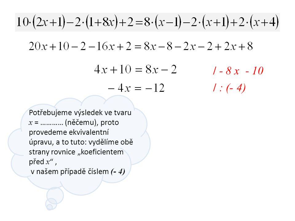 """/ - 8 x - 10 Potřebujeme výsledek ve tvaru x = ………… (něčemu), proto provedeme ekvivalentní úpravu, a to tuto: vydělíme obě strany rovnice """"koeficientem před x , v našem případě číslem (- 4) / : (- 4)"""