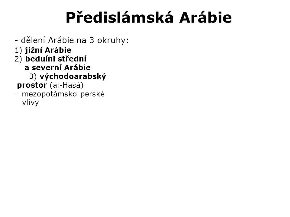 Předislámská Arábie - dělení Arábie na 3 okruhy: 1) jižní Arábie 2) beduíni střední a severní Arábie 3) východoarabský prostor (al-Hasá) – mezopotámsko-perské vlivy