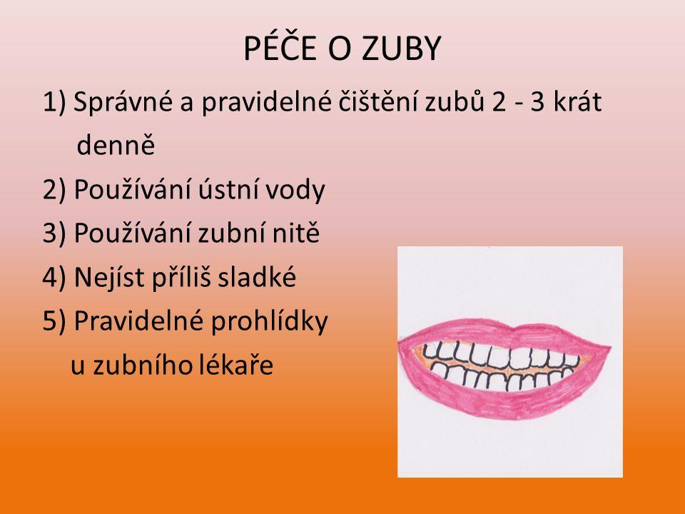 PÉČE O ZUBY 1) Správné a pravidelné čištění zubů 2 - 3 krát denně 2) Používání ústní vody 3) Používání zubní nitě 4) Nejíst příliš sladké 5) Pravideln