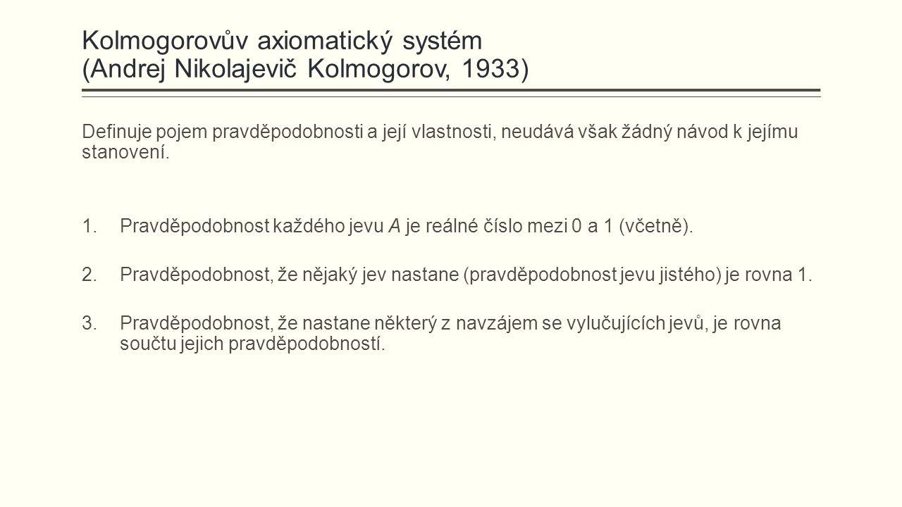 Kolmogorovův axiomatický systém (Andrej Nikolajevič Kolmogorov, 1933) Definuje pojem pravděpodobnosti a její vlastnosti, neudává však žádný návod k jejímu stanovení.