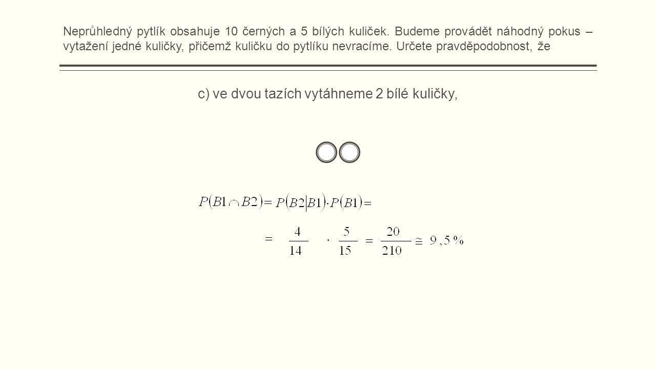 c) ve dvou tazích vytáhneme 2 bílé kuličky, Neprůhledný pytlík obsahuje 10 černých a 5 bílých kuliček.