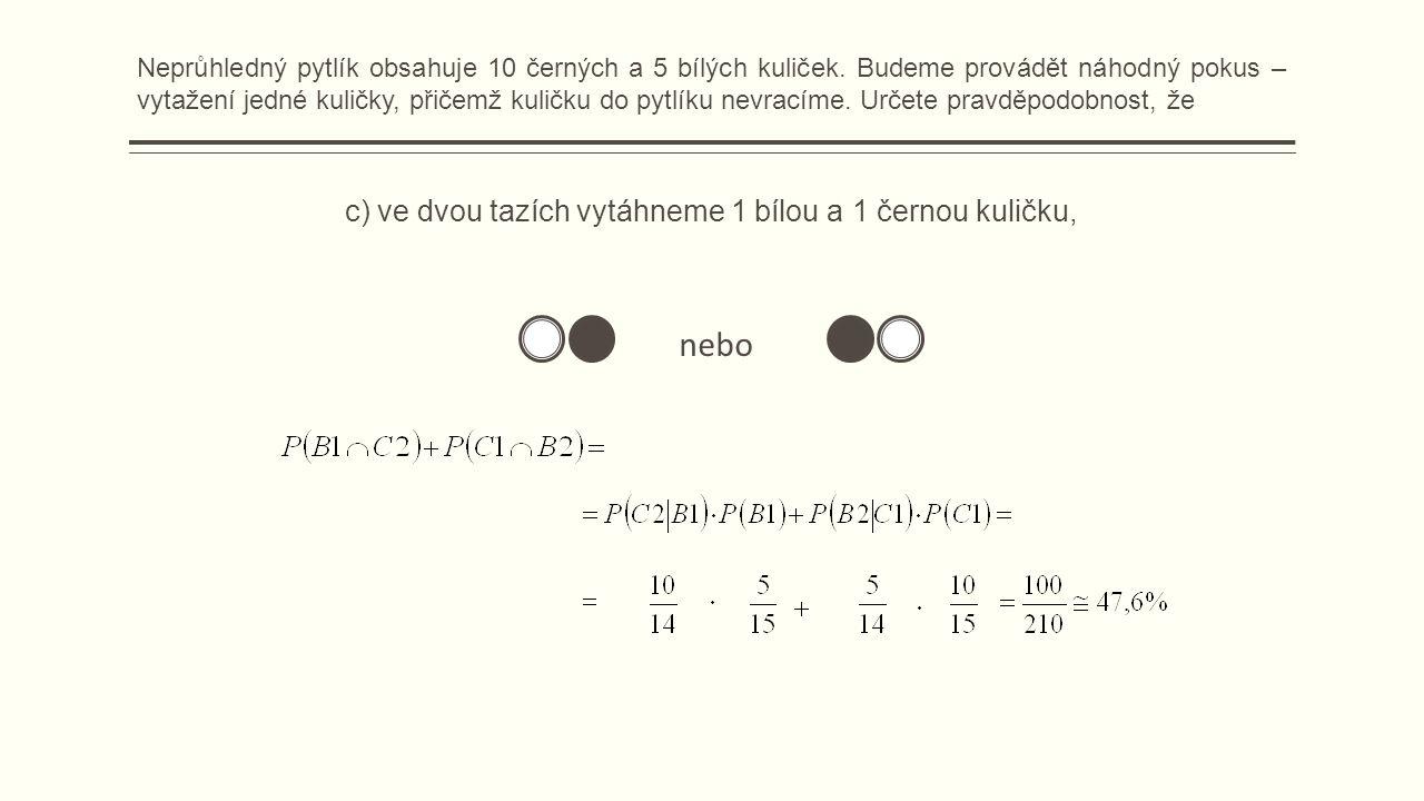c) ve dvou tazích vytáhneme 1 bílou a 1 černou kuličku, nebo Neprůhledný pytlík obsahuje 10 černých a 5 bílých kuliček.