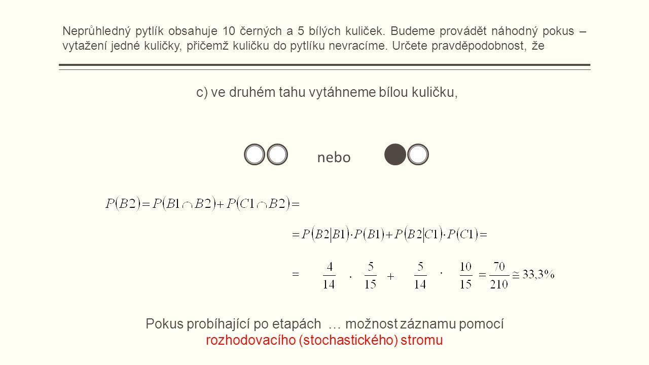 c) ve druhém tahu vytáhneme bílou kuličku, nebo Pokus probíhající po etapách … možnost záznamu pomocí rozhodovacího (stochastického) stromu Neprůhledný pytlík obsahuje 10 černých a 5 bílých kuliček.