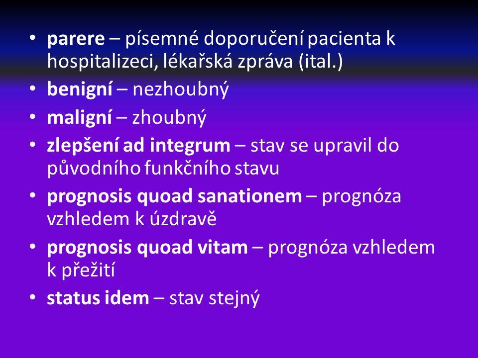 parere – písemné doporučení pacienta k hospitalizeci, lékařská zpráva (ital.) benigní – nezhoubný maligní – zhoubný zlepšení ad integrum – stav se upravil do původního funkčního stavu prognosis quoad sanationem – prognóza vzhledem k úzdravě prognosis quoad vitam – prognóza vzhledem k přežití status idem – stav stejný