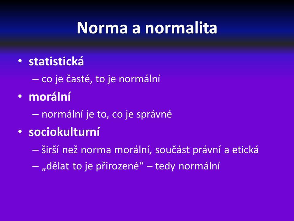 """Norma a normalita statistická – co je časté, to je normální morální – normální je to, co je správné sociokulturní – širší než norma morální, součást právní a etická – """"dělat to je přirozené – tedy normální"""