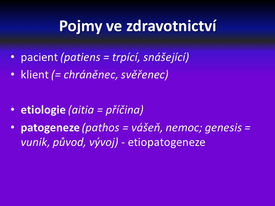 Pojmy ve zdravotnictví pacient (patiens = trpící, snášející) klient (= chráněnec, svěřenec) etiologie (aitia = příčina) patogeneze (pathos = vášeň, nemoc; genesis = vunik, původ, vývoj) - etiopatogeneze