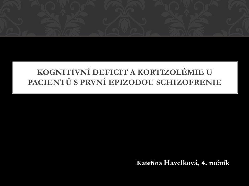KOGNITIVNÍ DEFICIT A KORTIZOLÉMIE U PACIENTŮ S PRVNÍ EPIZODOU SCHIZOFRENIE Kateřina Havelková, 4.