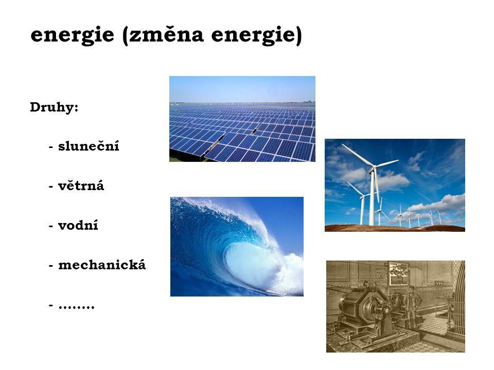 energie (změna energie) Druhy: - sluneční - větrná - vodní - mechanická - ……..