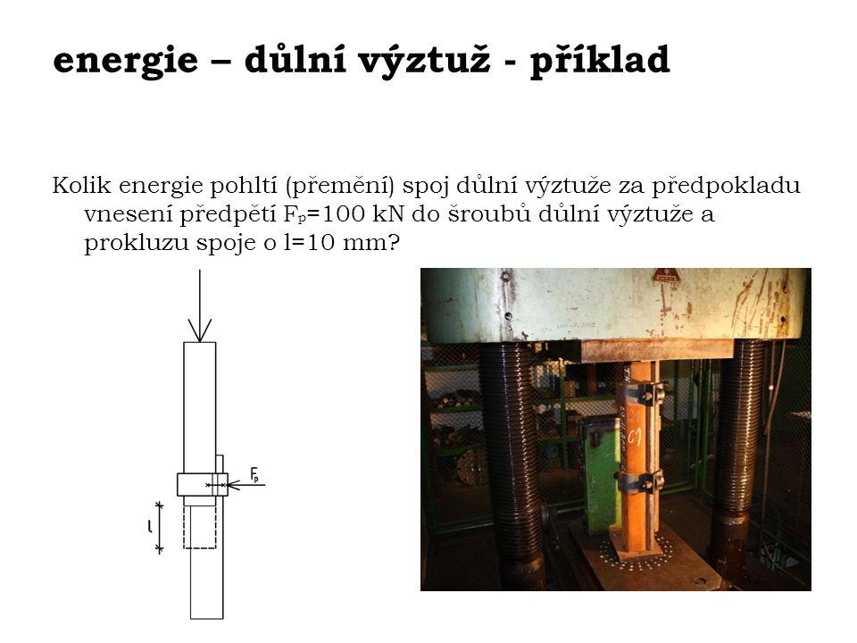 energie – důlní výztuž - příklad Kolik energie pohltí (přemění) spoj důlní výztuže za předpokladu vnesení předpětí F p =100 kN do šroubů důlní výztuže a prokluzu spoje o l=10 mm