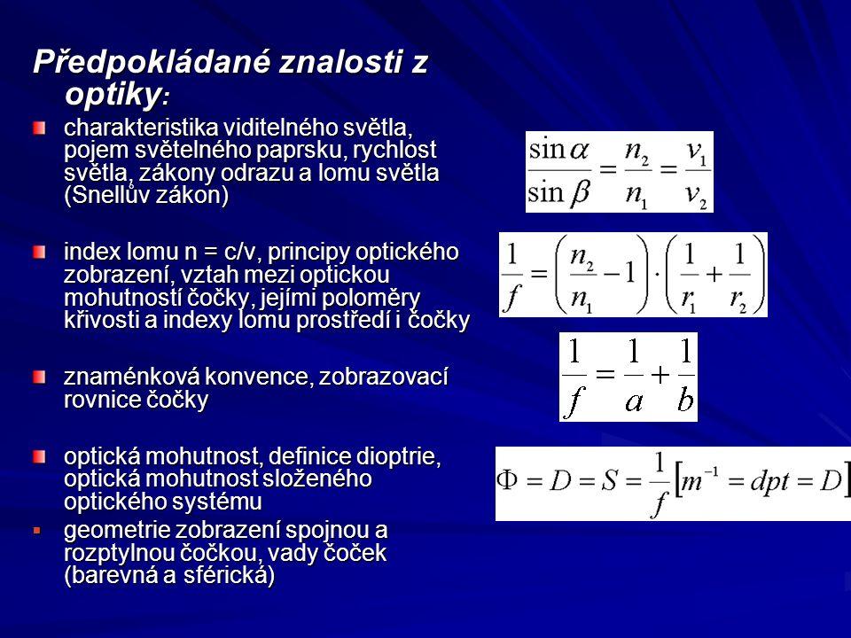 Předpokládané znalosti z optiky : charakteristika viditelného světla, pojem světelného paprsku, rychlost světla, zákony odrazu a lomu světla (Snellův zákon) index lomu n = c/v, principy optického zobrazení, vztah mezi optickou mohutností čočky, jejími poloměry křivosti a indexy lomu prostředí i čočky znaménková konvence, zobrazovací rovnice čočky optická mohutnost, definice dioptrie, optická mohutnost složeného optického systému  geometrie zobrazení spojnou a rozptylnou čočkou, vady čoček (barevná a sférická)