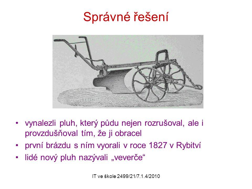"""IT ve škole 2499/21/7.1.4/2010 Správné řešení vynalezli pluh, který půdu nejen rozrušoval, ale i provzdušňoval tím, že ji obracel první brázdu s ním vyorali v roce 1827 v Rybitví lidé nový pluh nazývali """"veverče"""