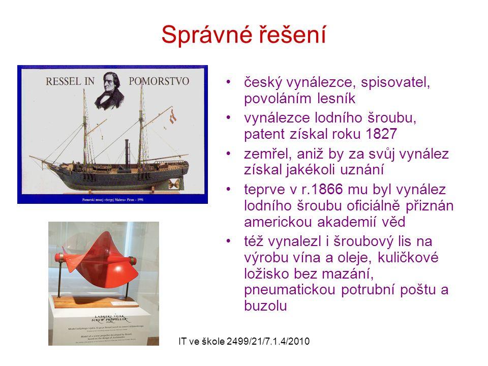 IT ve škole 2499/21/7.1.4/2010 Správné řešení český vynálezce, spisovatel, povoláním lesník vynálezce lodního šroubu, patent získal roku 1827 zemřel, aniž by za svůj vynález získal jakékoli uznání teprve v r.1866 mu byl vynález lodního šroubu oficiálně přiznán americkou akademií věd též vynalezl i šroubový lis na výrobu vína a oleje, kuličkové ložisko bez mazání, pneumatickou potrubní poštu a buzolu