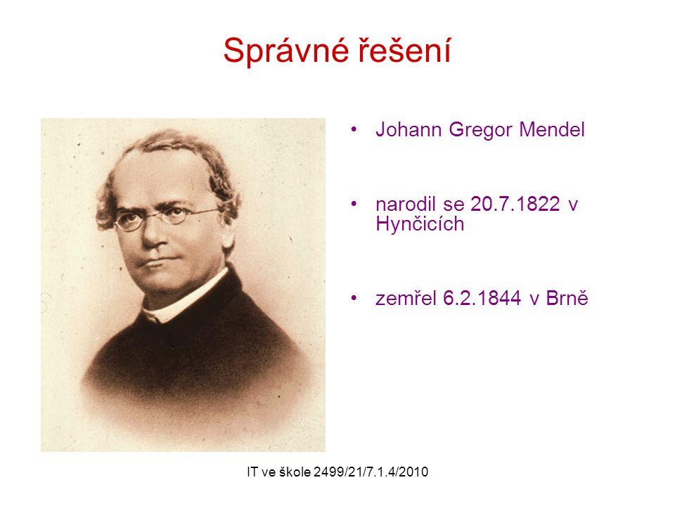 IT ve škole 2499/21/7.1.4/2010 Správné řešení Johann Gregor Mendel narodil se 20.7.1822 v Hynčicích zemřel 6.2.1844 v Brně