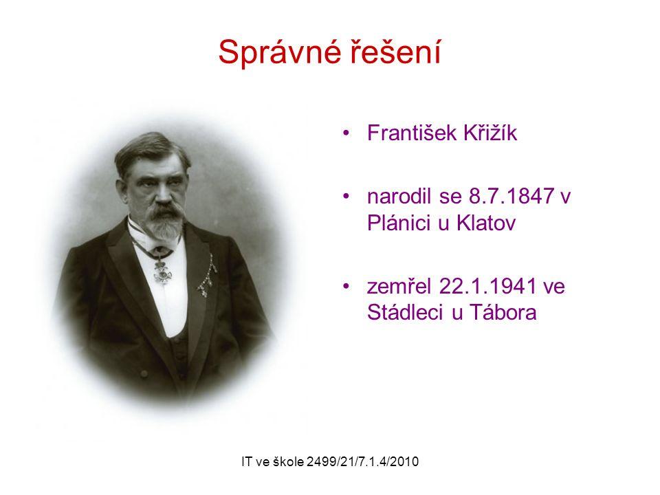 IT ve škole 2499/21/7.1.4/2010 Správné řešení František Křižík narodil se 8.7.1847 v Plánici u Klatov zemřel 22.1.1941 ve Stádleci u Tábora
