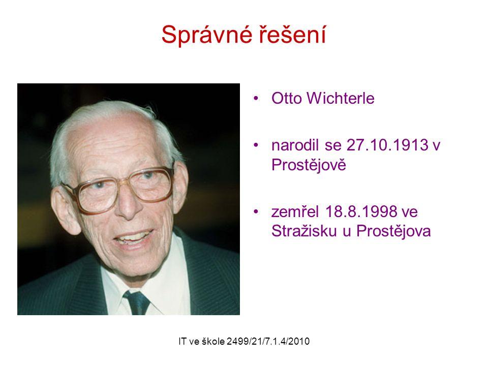 IT ve škole 2499/21/7.1.4/2010 Správné řešení Otto Wichterle narodil se 27.10.1913 v Prostějově zemřel 18.8.1998 ve Stražisku u Prostějova