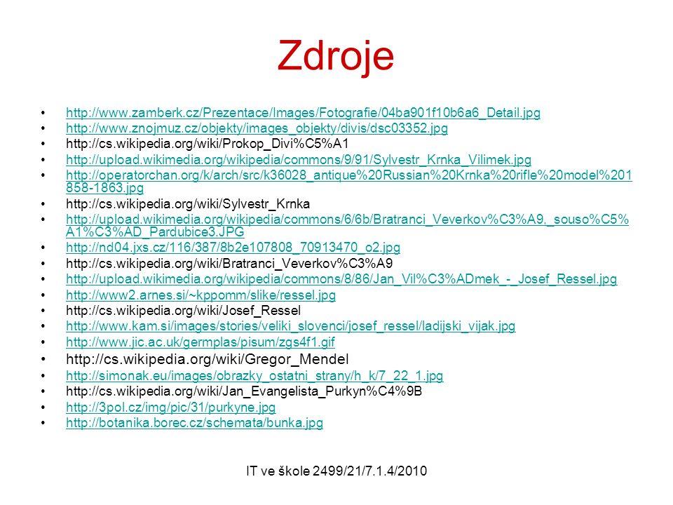 IT ve škole 2499/21/7.1.4/2010 Zdroje http://www.zamberk.cz/Prezentace/Images/Fotografie/04ba901f10b6a6_Detail.jpg http://www.znojmuz.cz/objekty/images_objekty/divis/dsc03352.jpg http://cs.wikipedia.org/wiki/Prokop_Divi%C5%A1 http://upload.wikimedia.org/wikipedia/commons/9/91/Sylvestr_Krnka_Vilimek.jpg http://operatorchan.org/k/arch/src/k36028_antique%20Russian%20Krnka%20rifle%20model%201 858-1863.jpghttp://operatorchan.org/k/arch/src/k36028_antique%20Russian%20Krnka%20rifle%20model%201 858-1863.jpg http://cs.wikipedia.org/wiki/Sylvestr_Krnka http://upload.wikimedia.org/wikipedia/commons/6/6b/Bratranci_Veverkov%C3%A9,_souso%C5% A1%C3%AD_Pardubice3.JPGhttp://upload.wikimedia.org/wikipedia/commons/6/6b/Bratranci_Veverkov%C3%A9,_souso%C5% A1%C3%AD_Pardubice3.JPG http://nd04.jxs.cz/116/387/8b2e107808_70913470_o2.jpg http://cs.wikipedia.org/wiki/Bratranci_Veverkov%C3%A9 http://upload.wikimedia.org/wikipedia/commons/8/86/Jan_Vil%C3%ADmek_-_Josef_Ressel.jpg http://www2.arnes.si/~kppomm/slike/ressel.jpg http://cs.wikipedia.org/wiki/Josef_Ressel http://www.kam.si/images/stories/veliki_slovenci/josef_ressel/ladijski_vijak.jpg http://www.jic.ac.uk/germplas/pisum/zgs4f1.gif http://cs.wikipedia.org/wiki/Gregor_Mendel http://simonak.eu/images/obrazky_ostatni_strany/h_k/7_22_1.jpg http://cs.wikipedia.org/wiki/Jan_Evangelista_Purkyn%C4%9B http://3pol.cz/img/pic/31/purkyne.jpg http://botanika.borec.cz/schemata/bunka.jpg